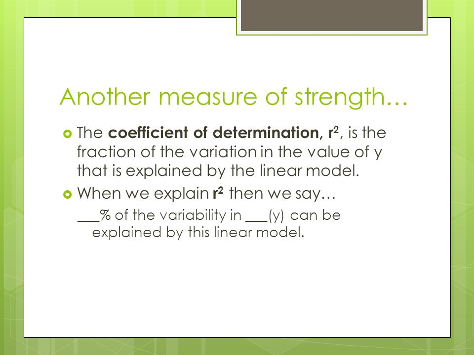 Another measure of strength…  The coefficient of determination, r 2, is the fraction of the variation in the value of y that is explained by the linear model.