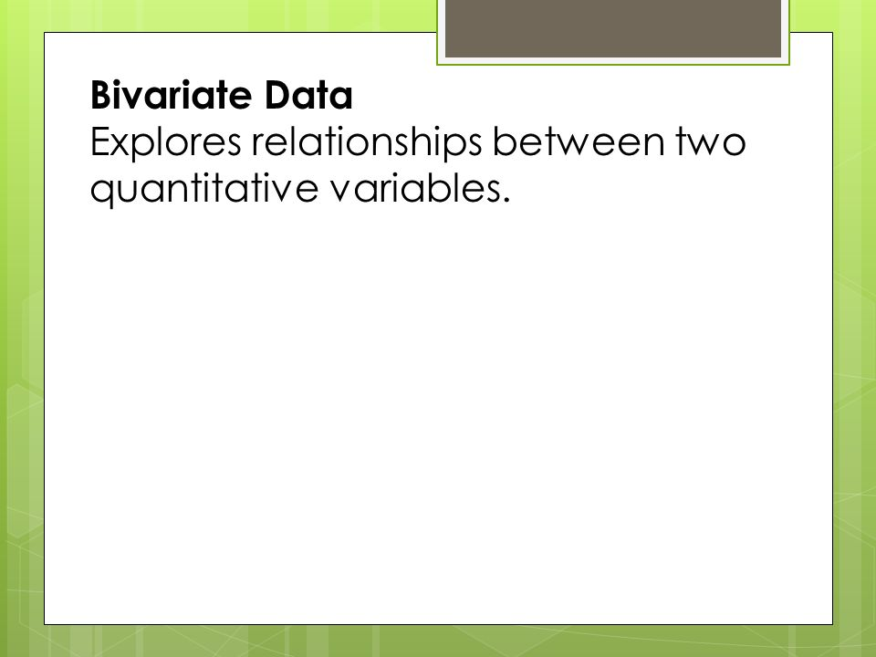 Bivariate Data Explores relationships between two quantitative variables.