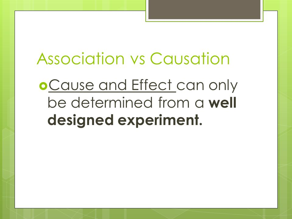 Association vs Causation  Cause and Effect can only be determined from a well designed experiment.