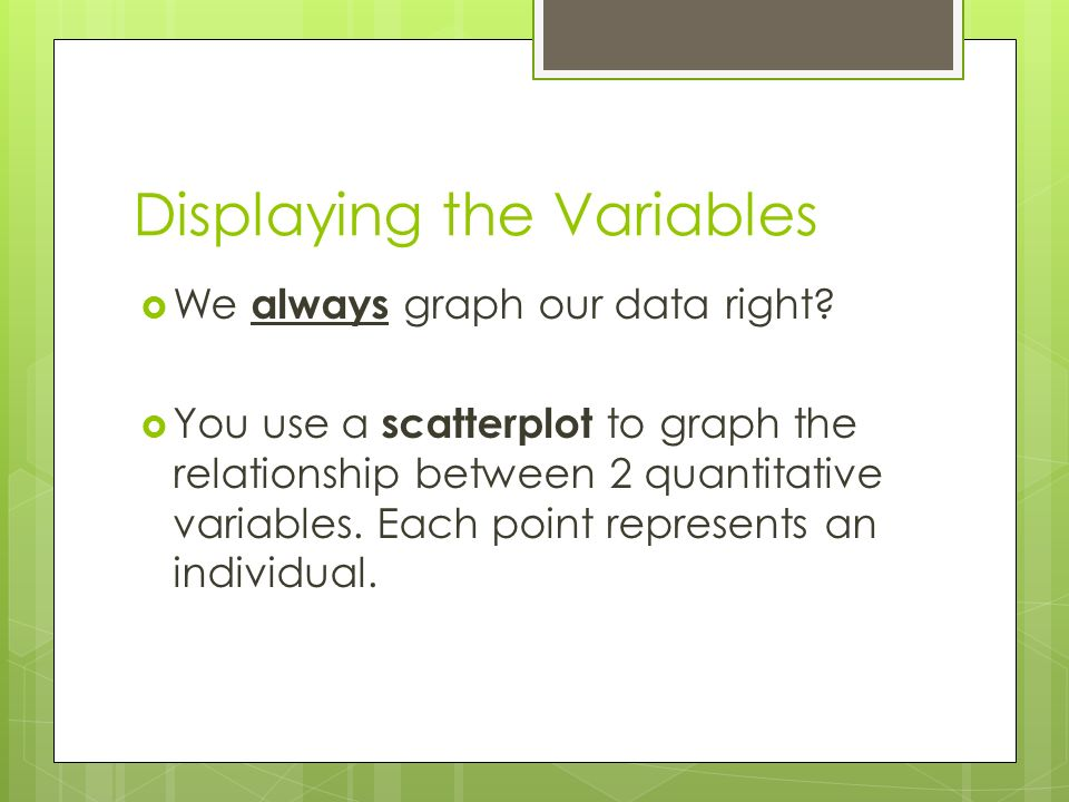Displaying the Variables  We always graph our data right.