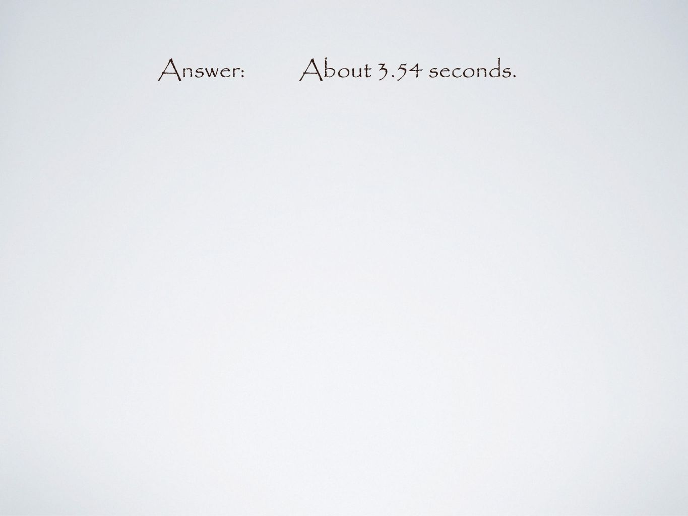 Answer:About 3.54 seconds.