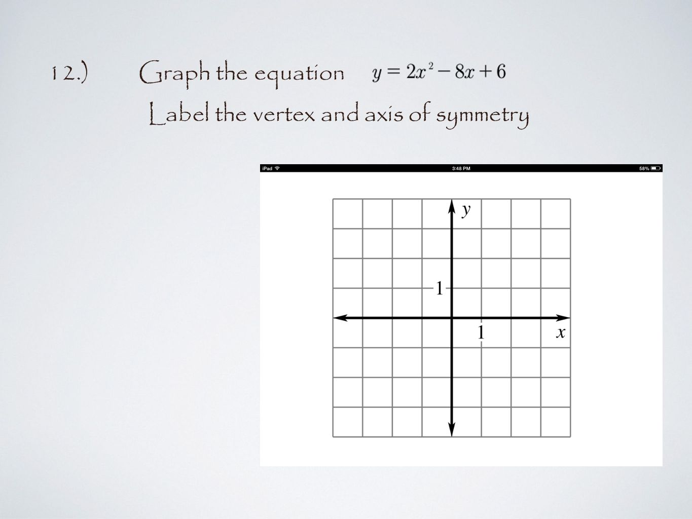 12.)Graph the equation Label the vertex and axis of symmetry