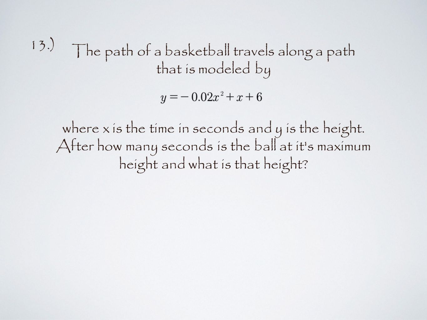 13.) The path of a basketball travels along a path that is modeled by where x is the time in seconds and y is the height.