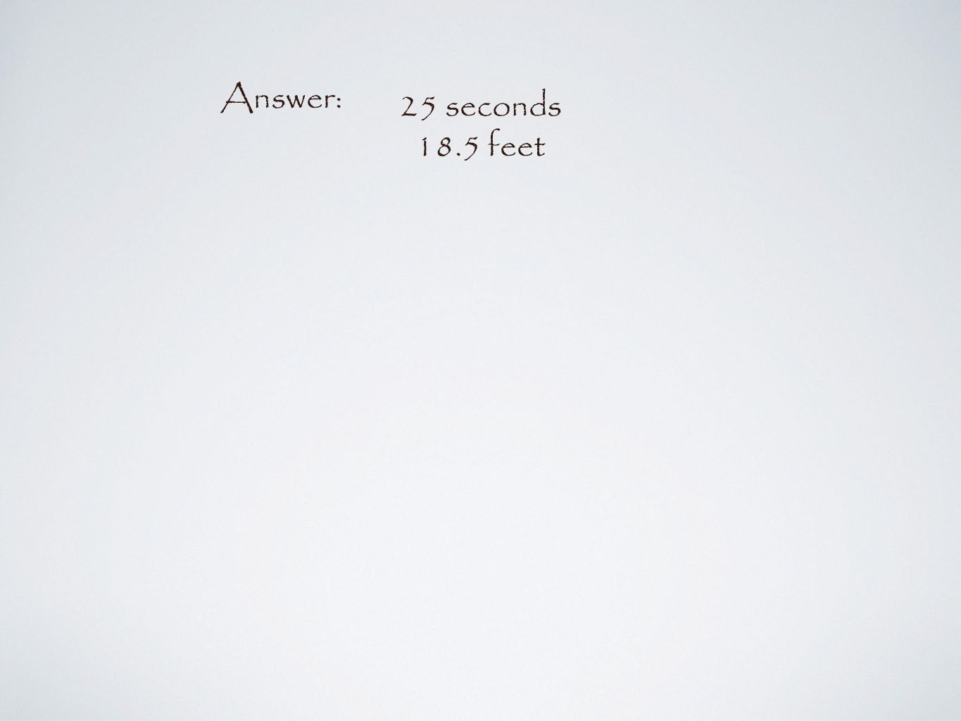 Answer: 25 seconds 18.5 feet