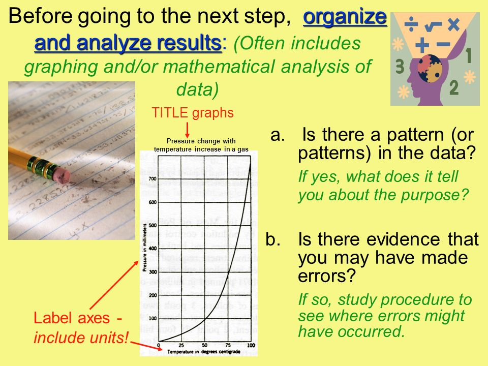 organize and analyze results Before going to the next step, organize and analyze results: (Often includes graphing and/or mathematical analysis of data) a.