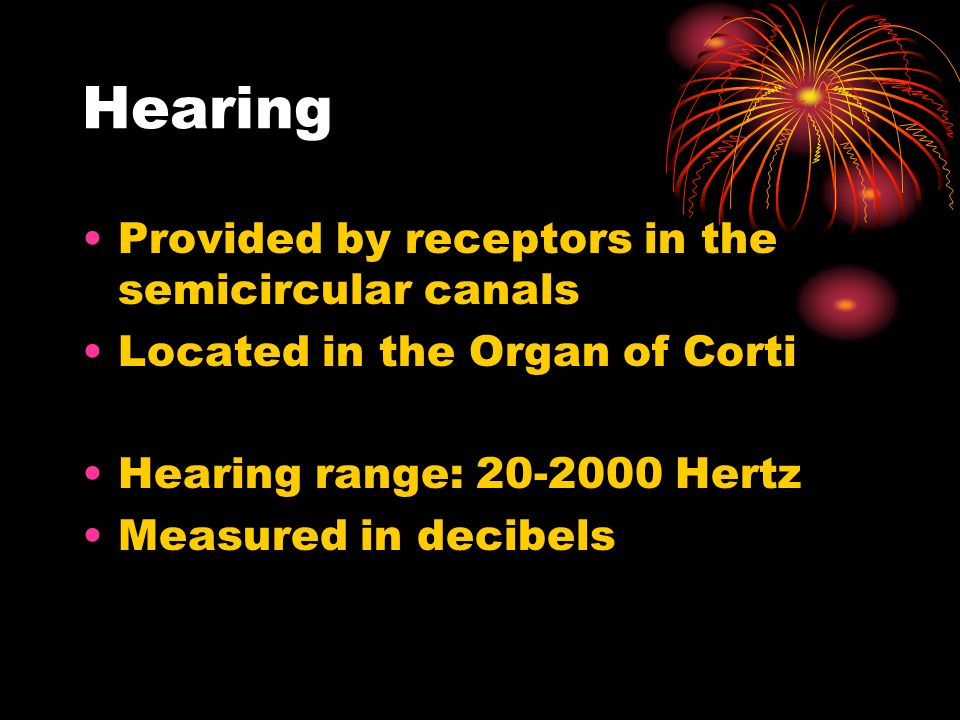 Hearing Provided by receptors in the semicircular canals Located in the Organ of Corti Hearing range: Hertz Measured in decibels