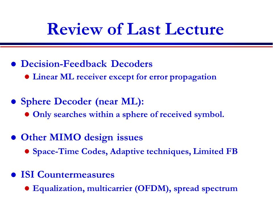 Review of Last Lecture Decision-Feedback Decoders Linear ML receiver except for error propagation Sphere Decoder (near ML): Only searches within a sphere of received symbol.