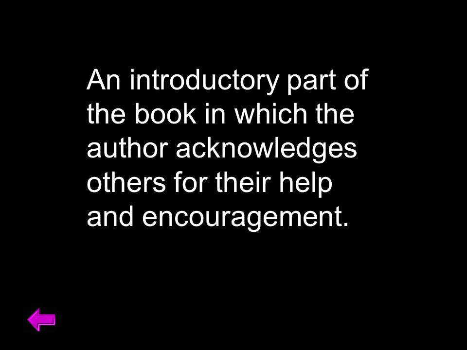 An introductory part of the book in which the author acknowledges others for their help and encouragement.