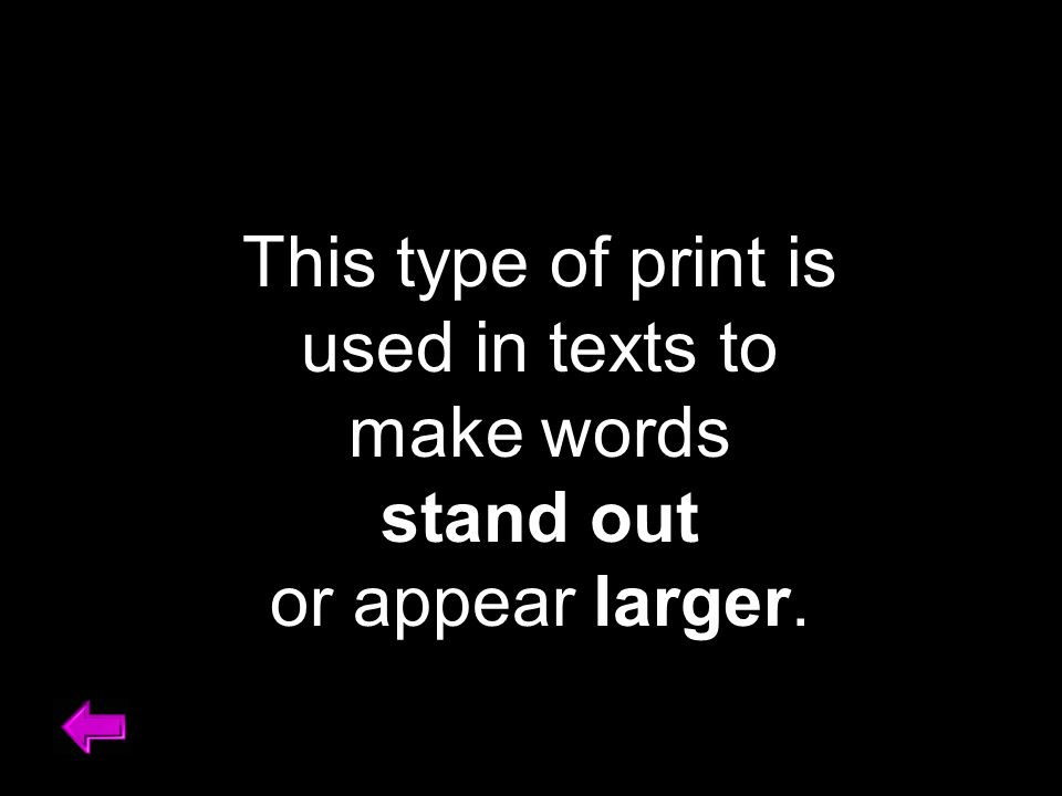 This type of print is used in texts to make words stand out or appear larger.