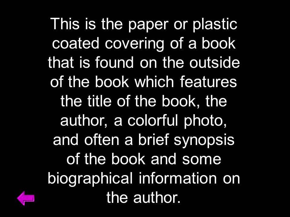 This is the paper or plastic coated covering of a book that is found on the outside of the book which features the title of the book, the author, a colorful photo, and often a brief synopsis of the book and some biographical information on the author.