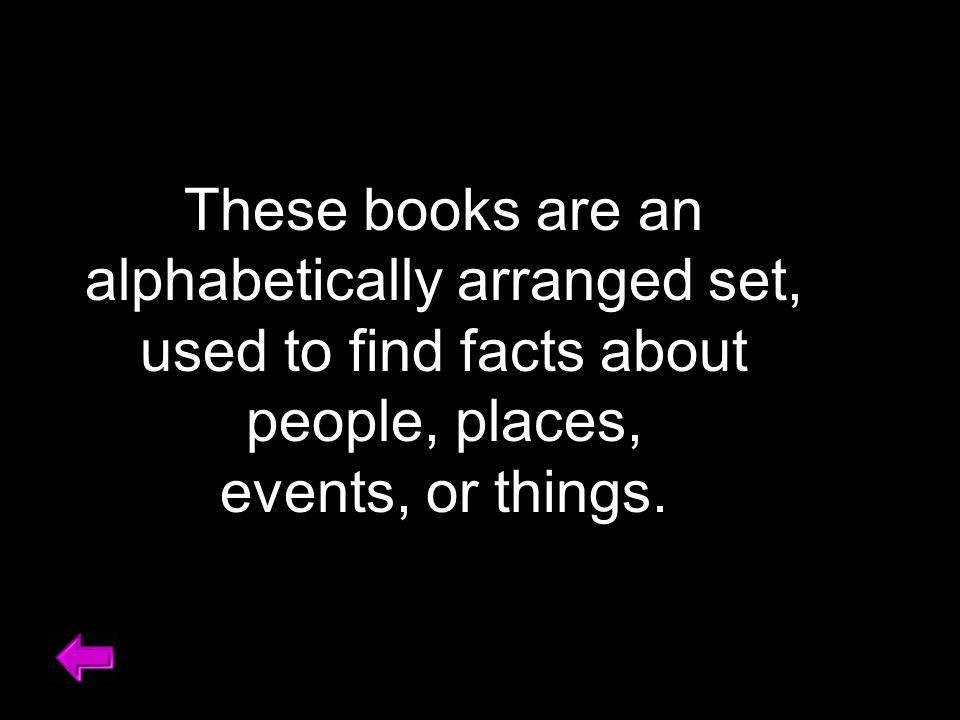 These books are an alphabetically arranged set, used to find facts about people, places, events, or things.