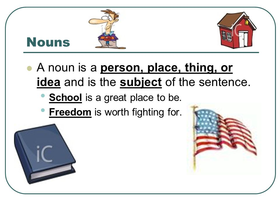 Nouns A noun is a person, place, thing, or idea and is the subject of the sentence.