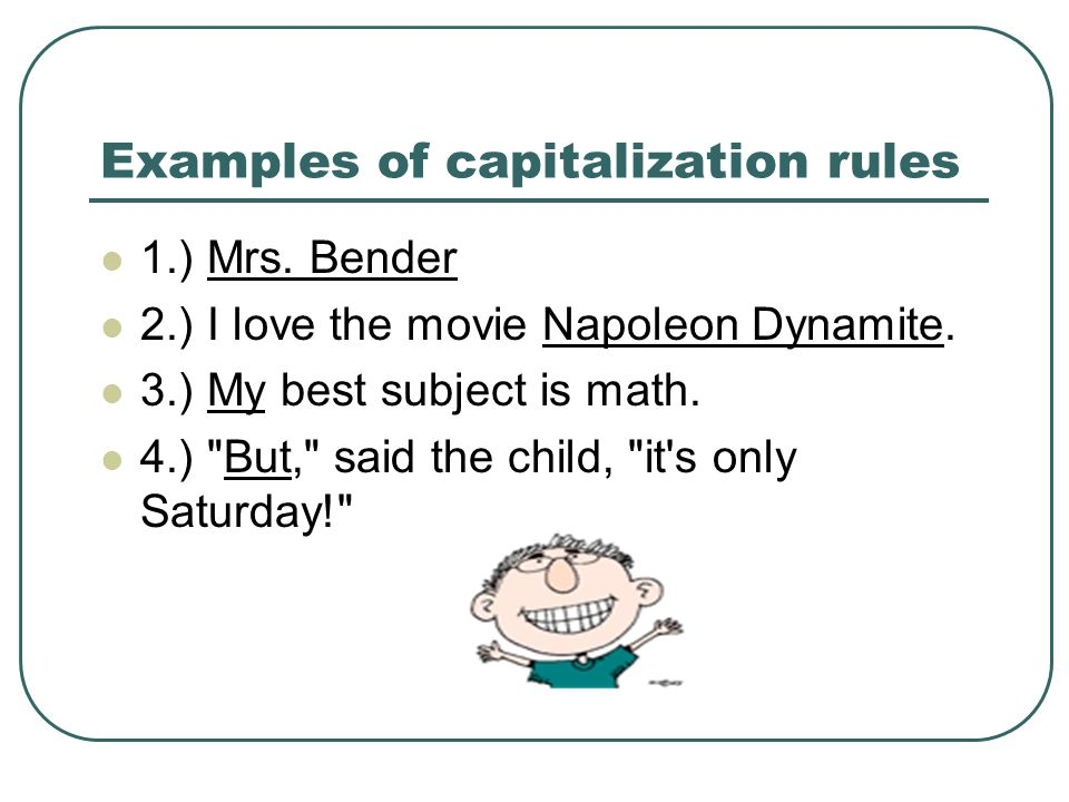 Examples of capitalization rules 1.) Mrs. Bender 2.) I love the movie Napoleon Dynamite.
