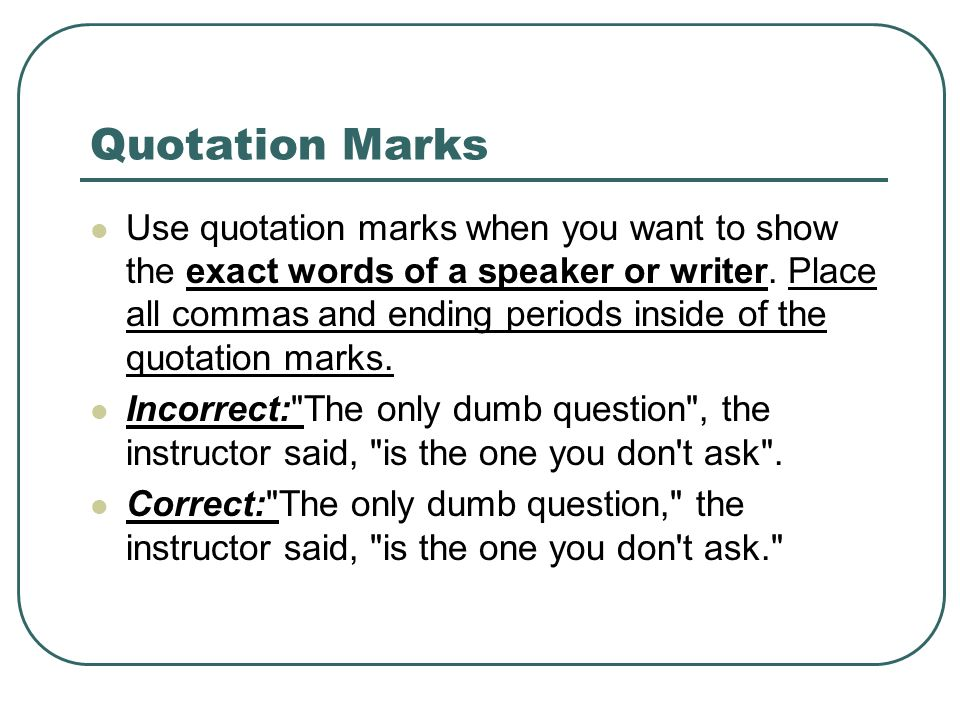 Quotation Marks Use quotation marks when you want to show the exact words of a speaker or writer.