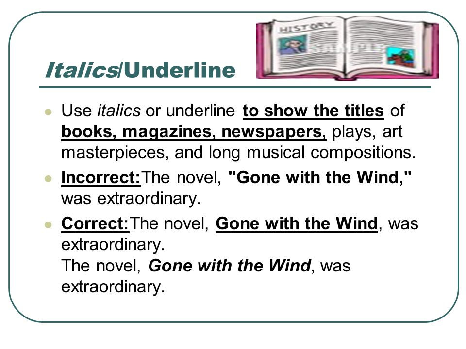 Italics/Underline Use italics or underline to show the titles of books, magazines, newspapers, plays, art masterpieces, and long musical compositions.