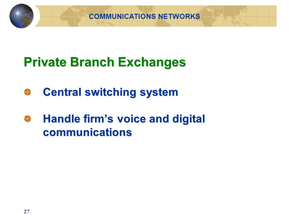 27 Private Branch Exchanges Central switching system Handle firm's voice and digital communications COMMUNICATIONS NETWORKS