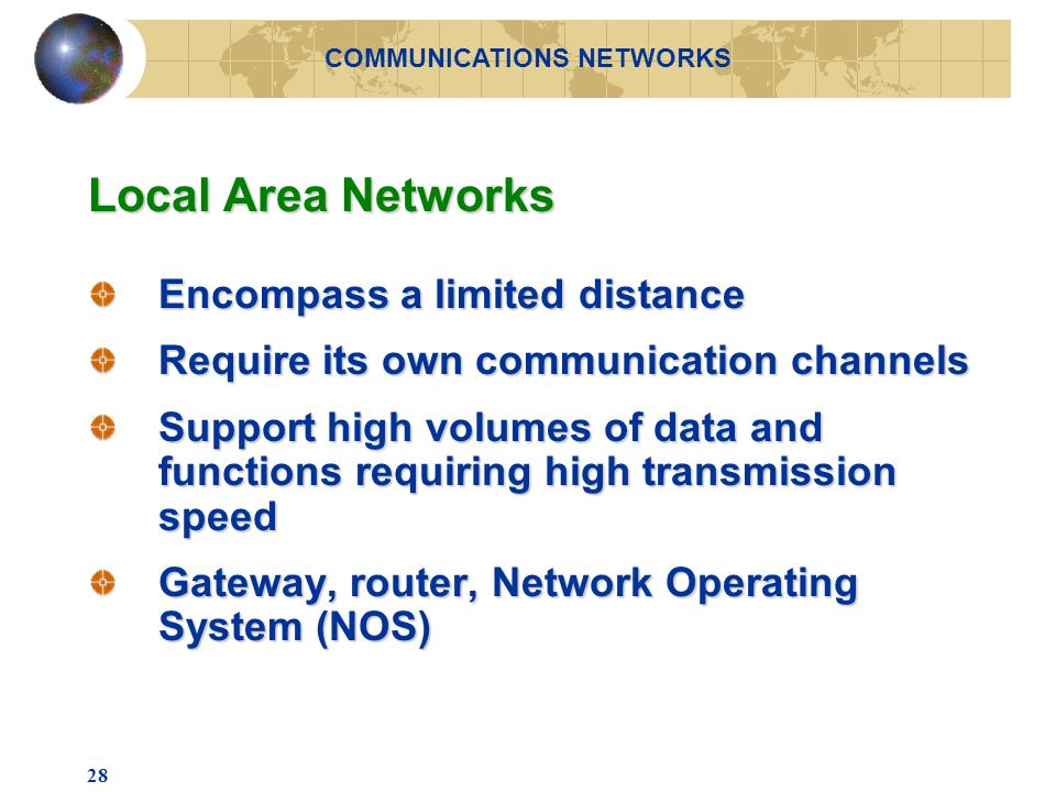 28 Local Area Networks Encompass a limited distance Require its own communication channels Support high volumes of data and functions requiring high transmission speed Gateway, router, Network Operating System (NOS) COMMUNICATIONS NETWORKS