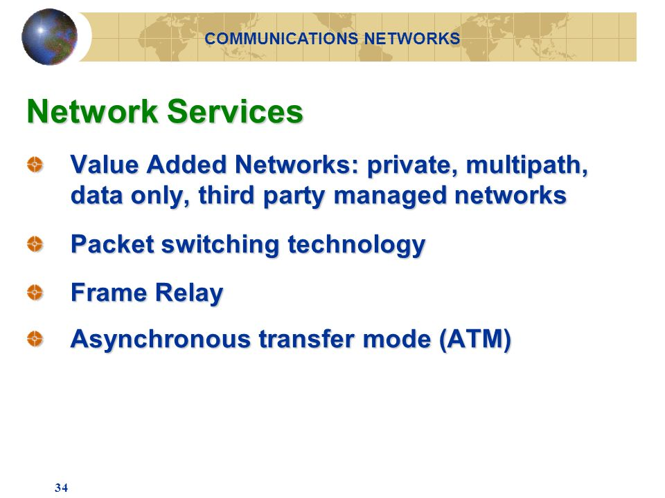 34 Network Services Value Added Networks: private, multipath, data only, third party managed networks Packet switching technology Frame Relay Asynchronous transfer mode (ATM) COMMUNICATIONS NETWORKS