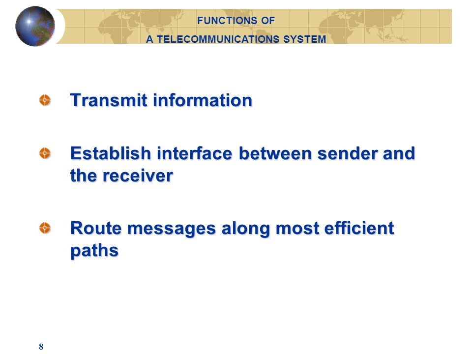 8 Transmit information Establish interface between sender and the receiver Route messages along most efficient paths FUNCTIONS OF A TELECOMMUNICATIONS SYSTEM