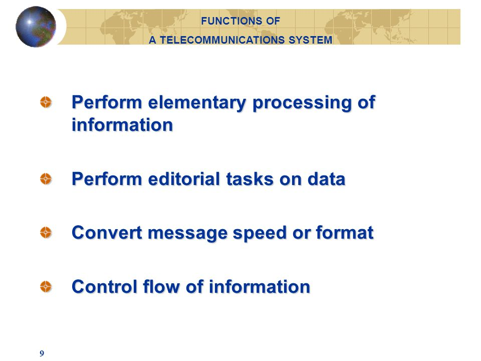 9 Perform elementary processing of information Perform editorial tasks on data Convert message speed or format Control flow of information FUNCTIONS OF A TELECOMMUNICATIONS SYSTEM