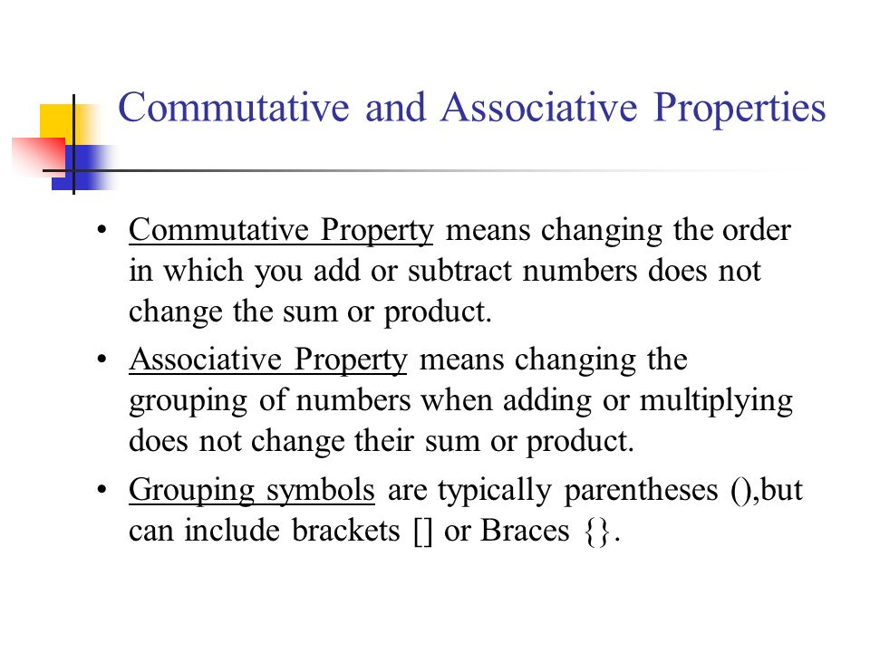 Commutative and Associative Properties Commutative Property means changing the order in which you add or subtract numbers does not change the sum or product.