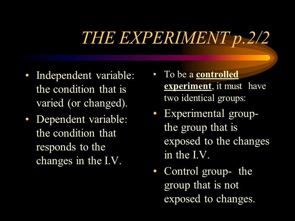 THE EXPERIMENT p.2/2 Independent variable: the condition that is varied (or changed).