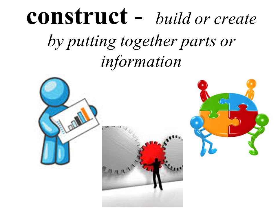 construct - build or create by putting together parts or information