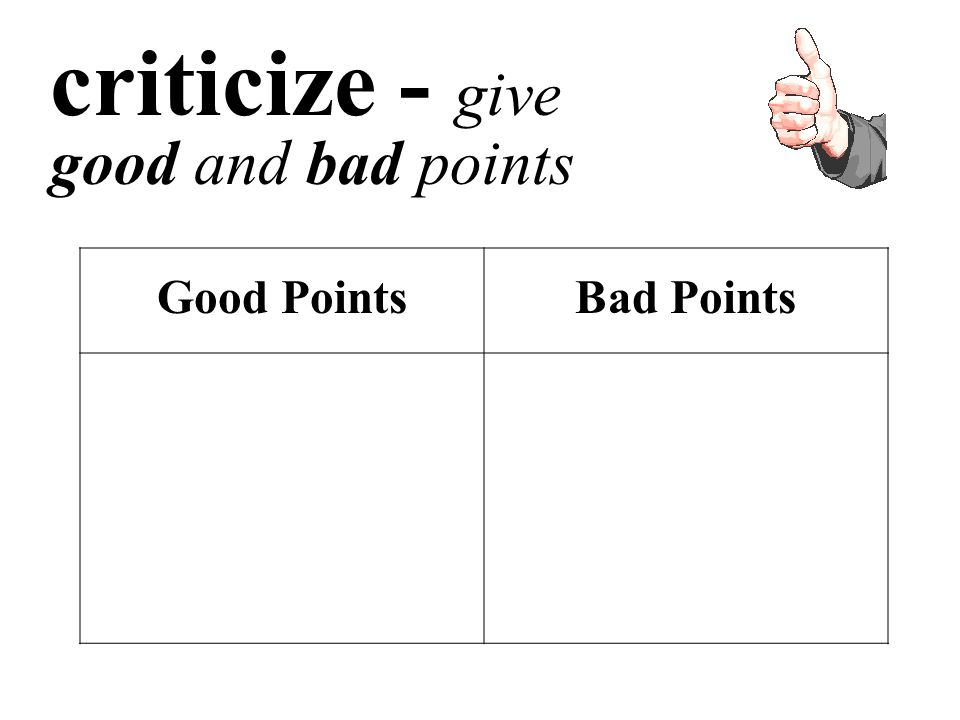 criticize - give good and bad points Good PointsBad Points