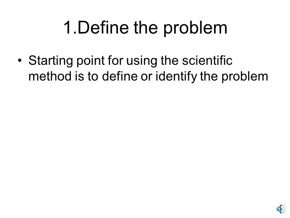 1.Define the problem Starting point for using the scientific method is to define or identify the problem