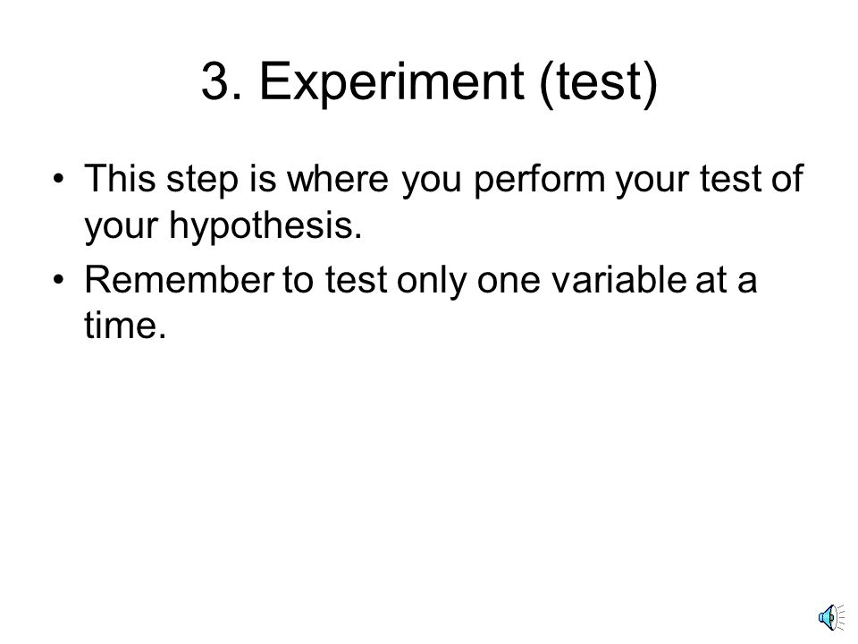 3. Experiment (test) This step is where you perform your test of your hypothesis.