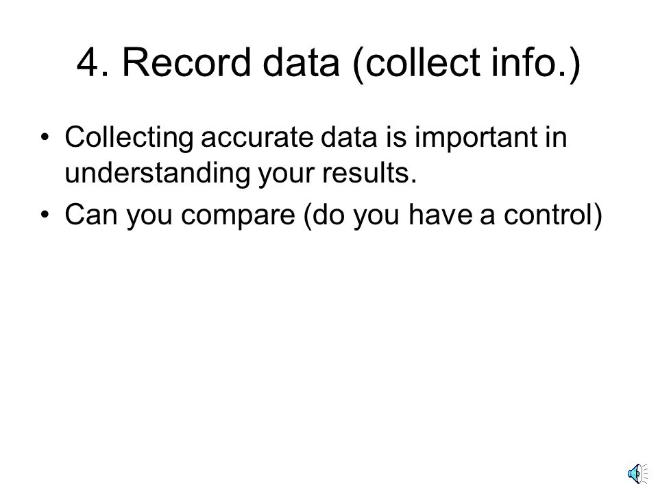 4. Record data (collect info.) Collecting accurate data is important in understanding your results.