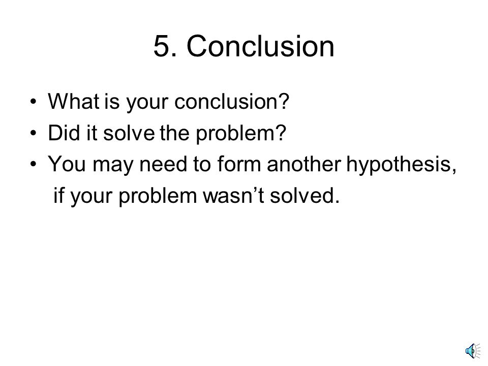 5. Conclusion What is your conclusion. Did it solve the problem.