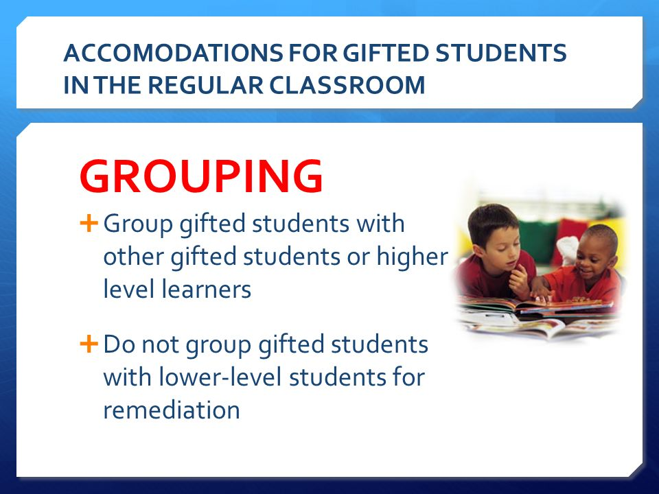 2 ACCOMODATIONS FOR GIFTED STUDENTS IN THE REGULAR CLASSROOM  Group gifted students with other gifted students or higher- level learners  Do not group ...