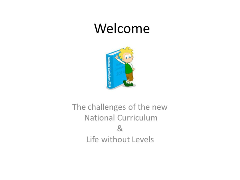 Welcome The challenges of the new National Curriculum & Life without Levels