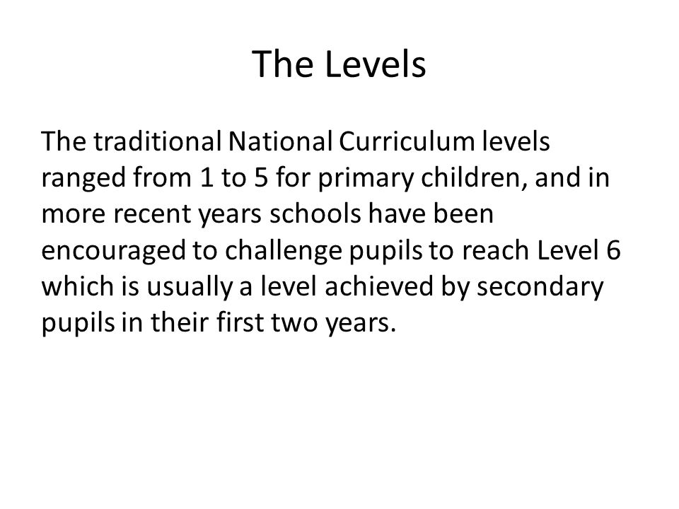 The Levels The traditional National Curriculum levels ranged from 1 to 5 for primary children, and in more recent years schools have been encouraged to challenge pupils to reach Level 6 which is usually a level achieved by secondary pupils in their first two years.