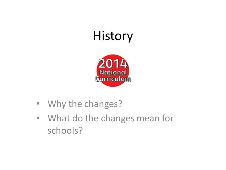 History Why the changes What do the changes mean for schools