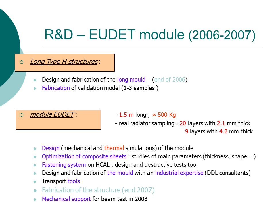 R&D – EUDET module ( )  Long Type H structures : Design and fabrication of the long mould – (end of 2006) Fabrication of validation model (1-3 samples )  module EUDET : m long ; ≈ 500 Kg - real radiator sampling : 20 layers with 2.1 mm thick 9 layers with 4.2 mm thick Design (mechanical and thermal simulations) of the module Optimization of composite sheets : studies of main parameters (thickness, shape...) Fastening system on HCAL : design and destructive tests too Design and fabrication of the mould with an industrial expertise (DDL consultants) Transport tools Fabrication of the structure (end 2007) Mechanical support for beam test in 2008