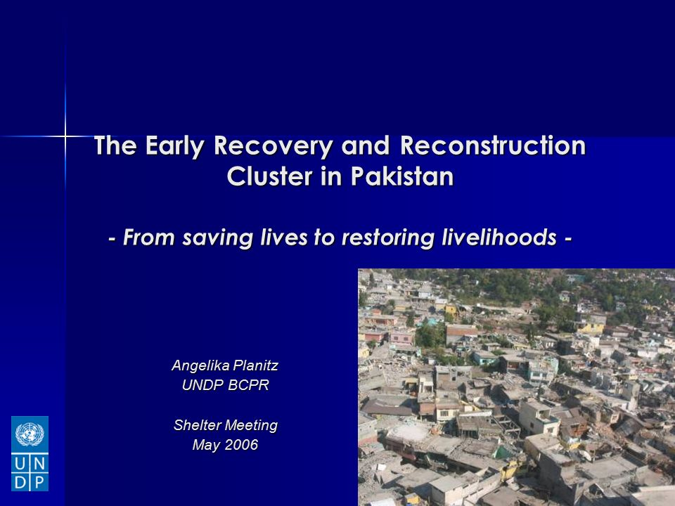 The Early Recovery and Reconstruction Cluster in Pakistan - From saving lives to restoring livelihoods - Angelika Planitz UNDP BCPR Shelter Meeting May 2006