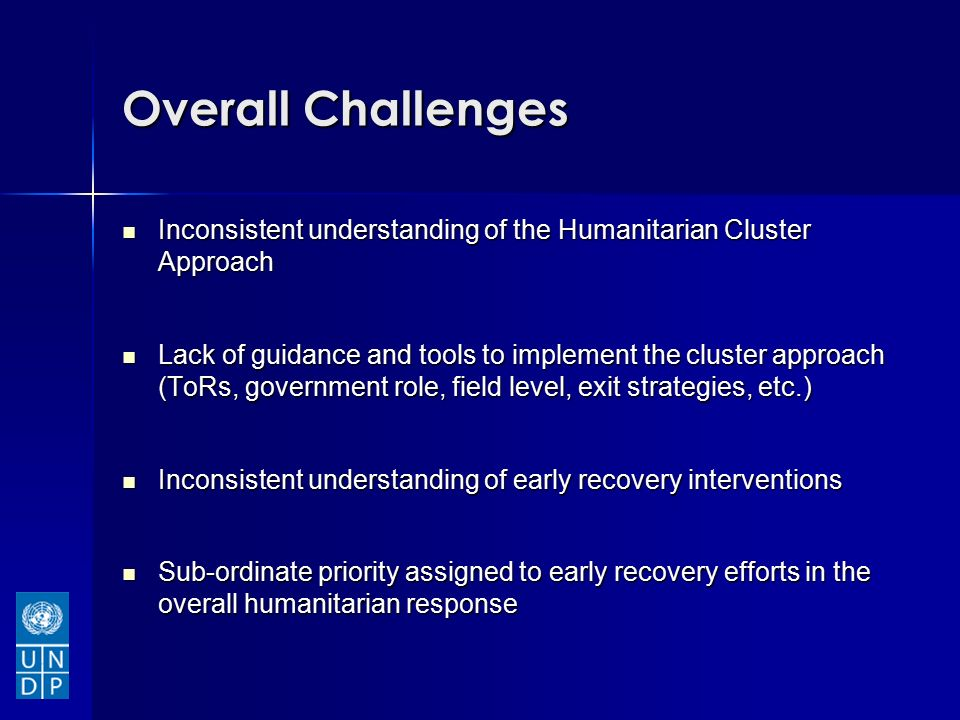 Overall Challenges Inconsistent understanding of the Humanitarian Cluster Approach Inconsistent understanding of the Humanitarian Cluster Approach Lack of guidance and tools to implement the cluster approach (ToRs, government role, field level, exit strategies, etc.) Lack of guidance and tools to implement the cluster approach (ToRs, government role, field level, exit strategies, etc.) Inconsistent understanding of early recovery interventions Inconsistent understanding of early recovery interventions Sub-ordinate priority assigned to early recovery efforts in the overall humanitarian response Sub-ordinate priority assigned to early recovery efforts in the overall humanitarian response