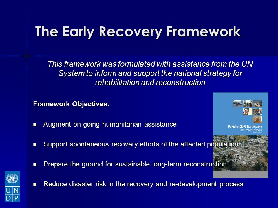 The Early Recovery Framework This framework was formulated with assistance from the UN System to inform and support the national strategy for rehabilitation and reconstruction Framework Objectives: Augment on-going humanitarian assistance Augment on-going humanitarian assistance Support spontaneous recovery efforts of the affected population Support spontaneous recovery efforts of the affected population Prepare the ground for sustainable long-term reconstruction Prepare the ground for sustainable long-term reconstruction Reduce disaster risk in the recovery and re-development process Reduce disaster risk in the recovery and re-development process