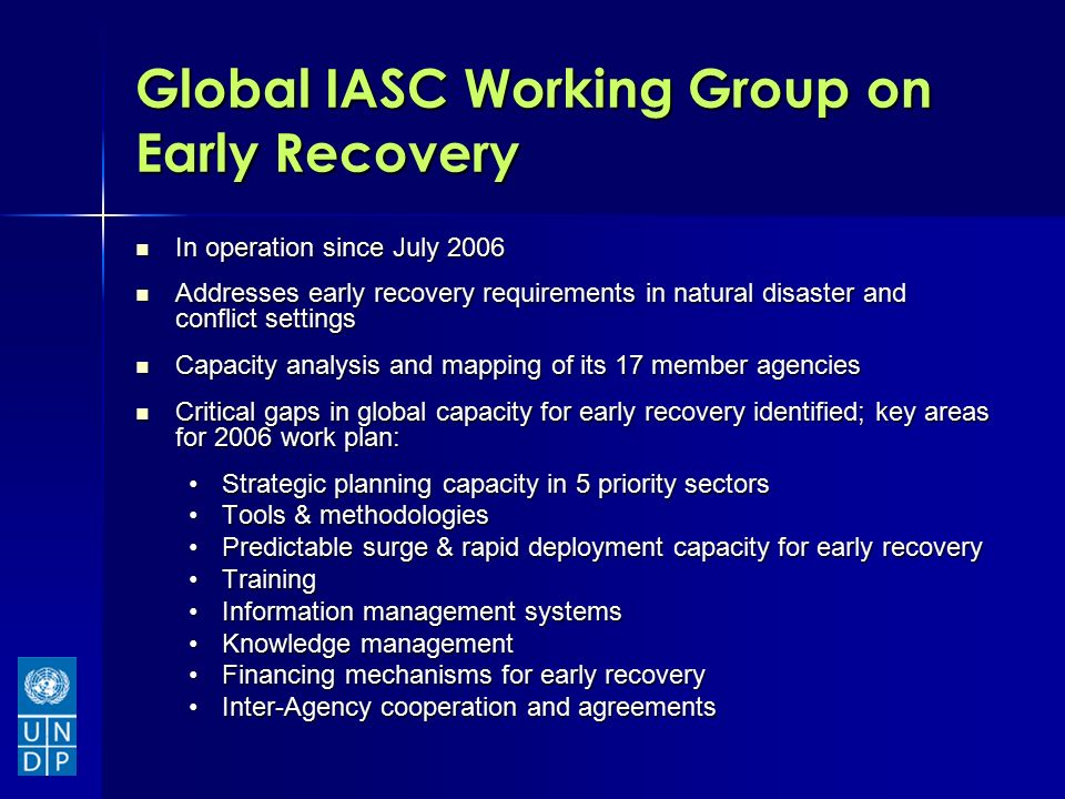 Global IASC Working Group on Early Recovery In operation since July 2006 In operation since July 2006 Addresses early recovery requirements in natural disaster and conflict settings Addresses early recovery requirements in natural disaster and conflict settings Capacity analysis and mapping of its 17 member agencies Capacity analysis and mapping of its 17 member agencies Critical gaps in global capacity for early recovery identified; key areas for 2006 work plan: Critical gaps in global capacity for early recovery identified; key areas for 2006 work plan: Strategic planning capacity in 5 priority sectorsStrategic planning capacity in 5 priority sectors Tools & methodologiesTools & methodologies Predictable surge & rapid deployment capacity for early recoveryPredictable surge & rapid deployment capacity for early recovery TrainingTraining Information management systemsInformation management systems Knowledge managementKnowledge management Financing mechanisms for early recoveryFinancing mechanisms for early recovery Inter-Agency cooperation and agreementsInter-Agency cooperation and agreements