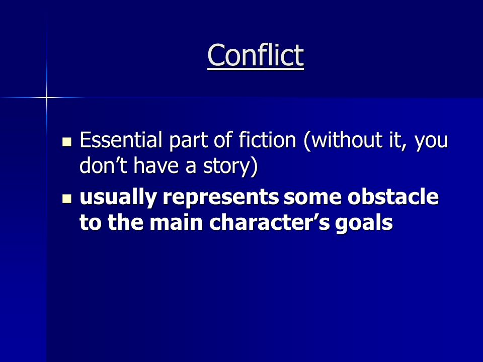 Conflict Essential part of fiction (without it, you don't have a story) Essential part of fiction (without it, you don't have a story) usually represents some obstacle to the main character's goals usually represents some obstacle to the main character's goals