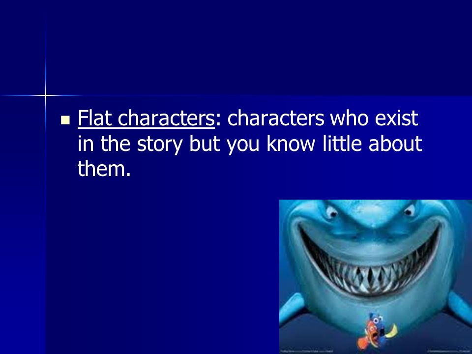 Flat characters: characters who exist in the story but you know little about them.