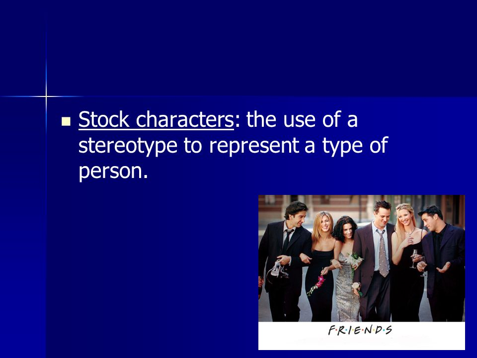 Stock characters: the use of a stereotype to represent a type of person.