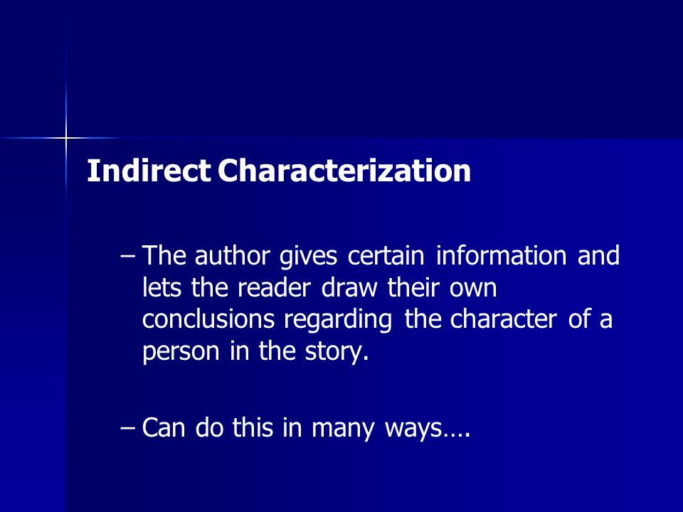 Indirect Characterization – –The author gives certain information and lets the reader draw their own conclusions regarding the character of a person in the story.