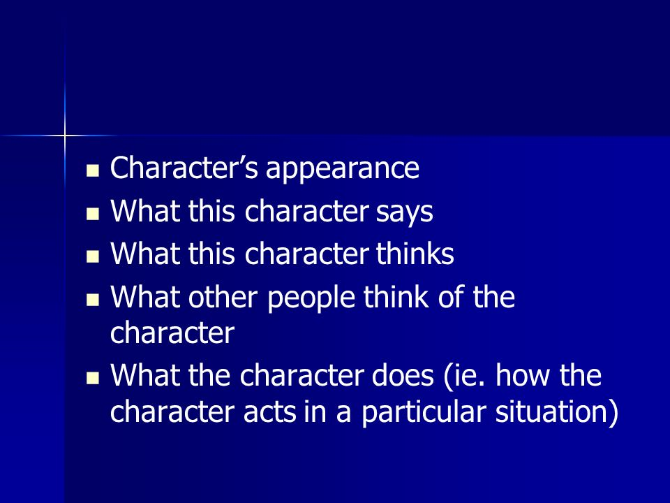 Character's appearance What this character says What this character thinks What other people think of the character What the character does (ie.