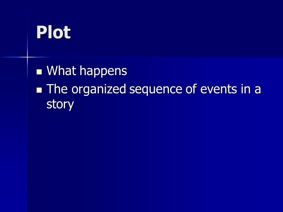 Plot What happens What happens The organized sequence of events in a story The organized sequence of events in a story