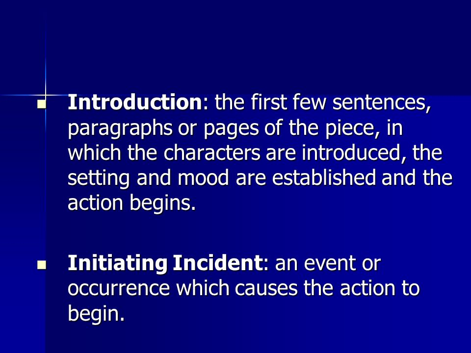 Introduction: the first few sentences, paragraphs or pages of the piece, in which the characters are introduced, the setting and mood are established and the action begins.