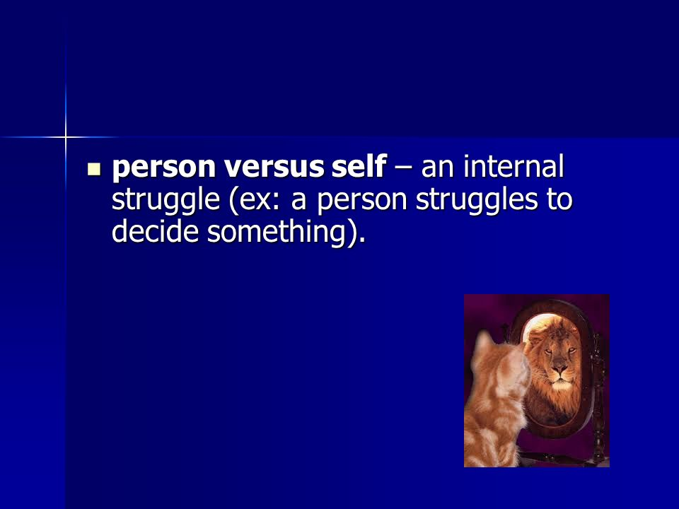 person versus self – an internal struggle (ex: a person struggles to decide something).