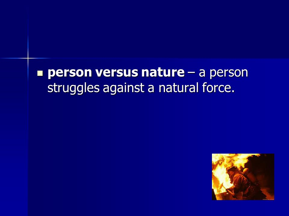person versus nature – a person struggles against a natural force.